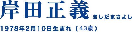 岸田正義 きしだまさよし 1978年2月10日生まれ(43歳)